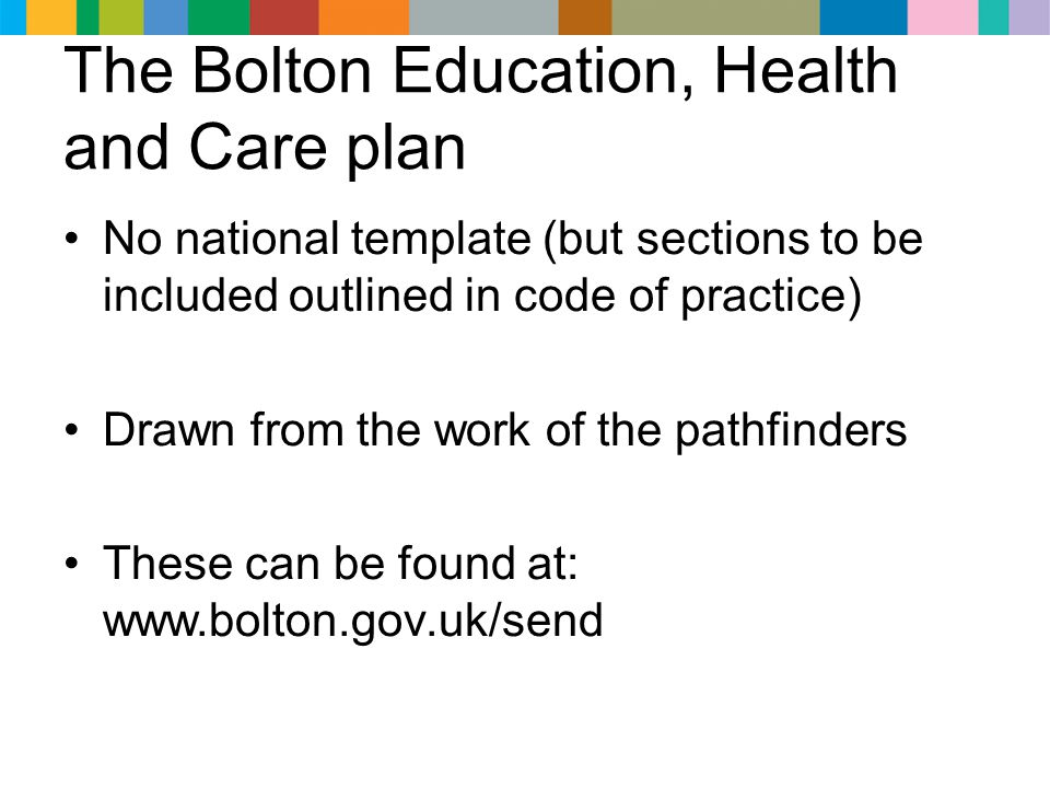 The Bolton Education, Health and Care plan No national template (but sections to be included outlined in code of practice) Drawn from the work of the pathfinders These can be found at: www.bolton.gov.uk/send