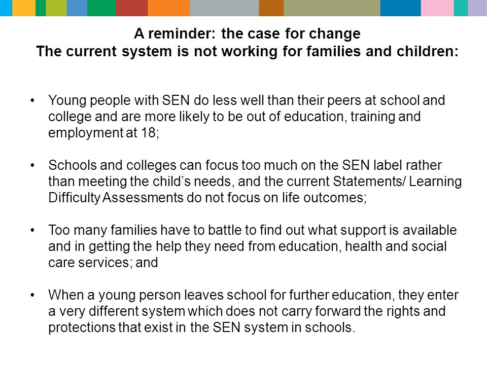 A reminder: the case for change The current system is not working for families and children: Young people with SEN do less well than their peers at school and college and are more likely to be out of education, training and employment at 18; Schools and colleges can focus too much on the SEN label rather than meeting the child's needs, and the current Statements/ Learning Difficulty Assessments do not focus on life outcomes; Too many families have to battle to find out what support is available and in getting the help they need from education, health and social care services; and When a young person leaves school for further education, they enter a very different system which does not carry forward the rights and protections that exist in the SEN system in schools.