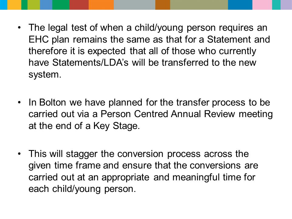 The legal test of when a child/young person requires an EHC plan remains the same as that for a Statement and therefore it is expected that all of those who currently have Statements/LDA's will be transferred to the new system.