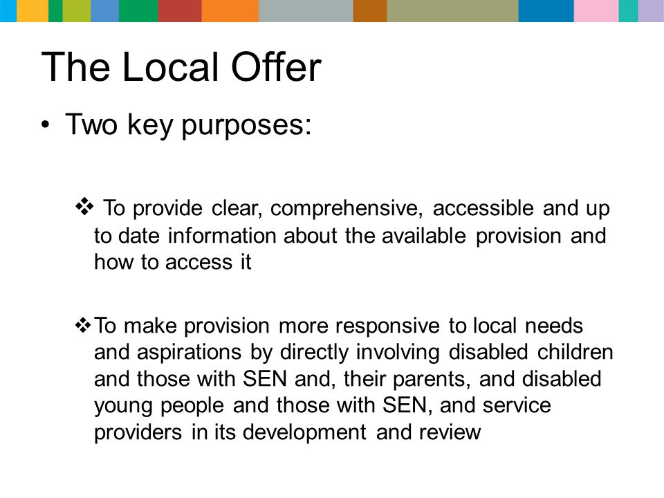 The Local Offer Two key purposes:  To provide clear, comprehensive, accessible and up to date information about the available provision and how to ac