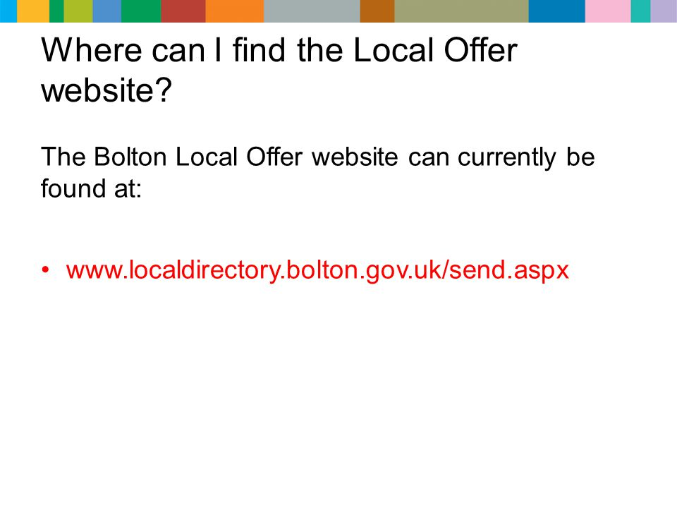 Where can I find the Local Offer website? The Bolton Local Offer website can currently be found at: www.localdirectory.bolton.gov.uk/send.aspx