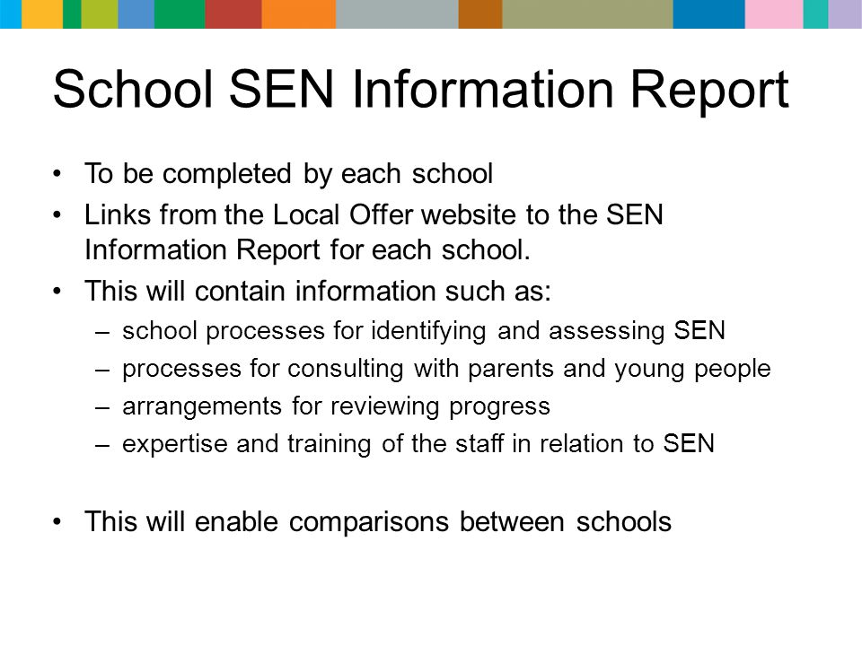 School SEN Information Report To be completed by each school Links from the Local Offer website to the SEN Information Report for each school. This wi