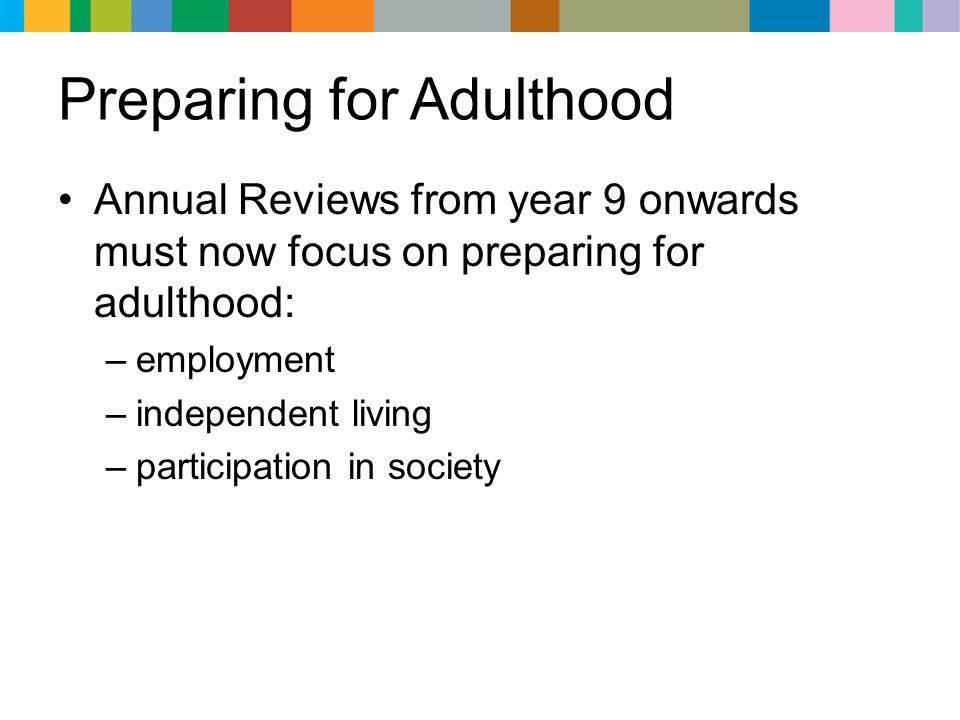 Preparing for Adulthood Annual Reviews from year 9 onwards must now focus on preparing for adulthood: –employment –independent living –participation i