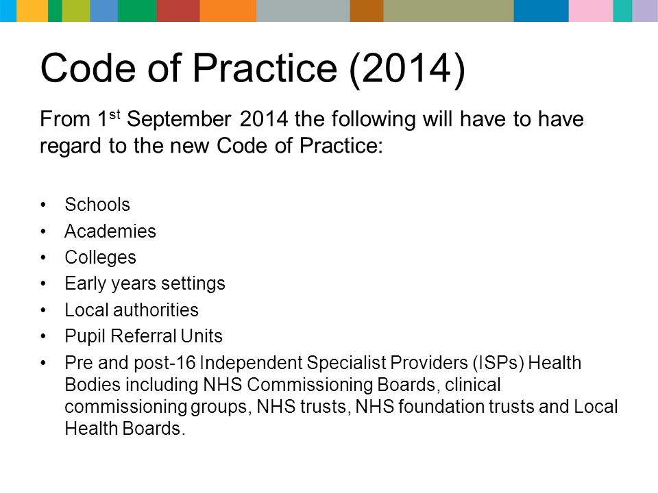 Code of Practice (2014) From 1 st September 2014 the following will have to have regard to the new Code of Practice: Schools Academies Colleges Early years settings Local authorities Pupil Referral Units Pre and post-16 Independent Specialist Providers (ISPs) Health Bodies including NHS Commissioning Boards, clinical commissioning groups, NHS trusts, NHS foundation trusts and Local Health Boards.