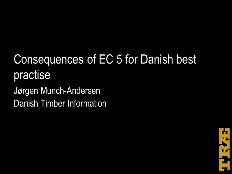 Consequences of EC 5 for Danish best practise Jørgen Munch-Andersen Danish Timber Information