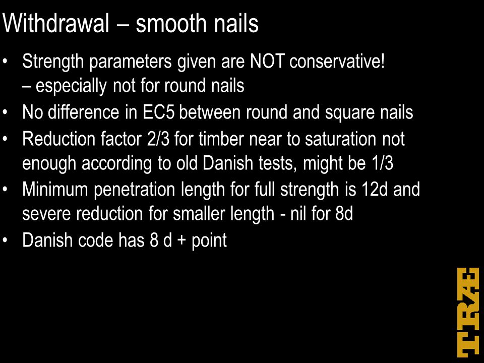 Withdrawal – smooth nails Strength parameters given are NOT conservative! – especially not for round nails No difference in EC5 between round and squa
