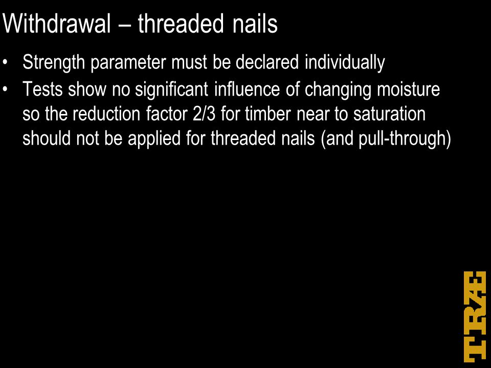 Withdrawal – threaded nails Strength parameter must be declared individually Tests show no significant influence of changing moisture so the reduction