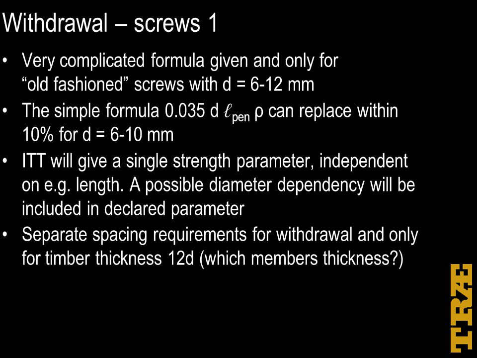 "Withdrawal – screws 1 Very complicated formula given and only for ""old fashioned"" screws with d = 6-12 mm The simple formula 0.035 d ℓ pen ρ can repla"