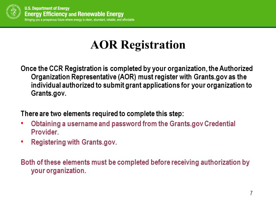 7 AOR Registration Once the CCR Registration is completed by your organization, the Authorized Organization Representative (AOR) must register with Grants.gov as the individual authorized to submit grant applications for your organization to Grants.gov.