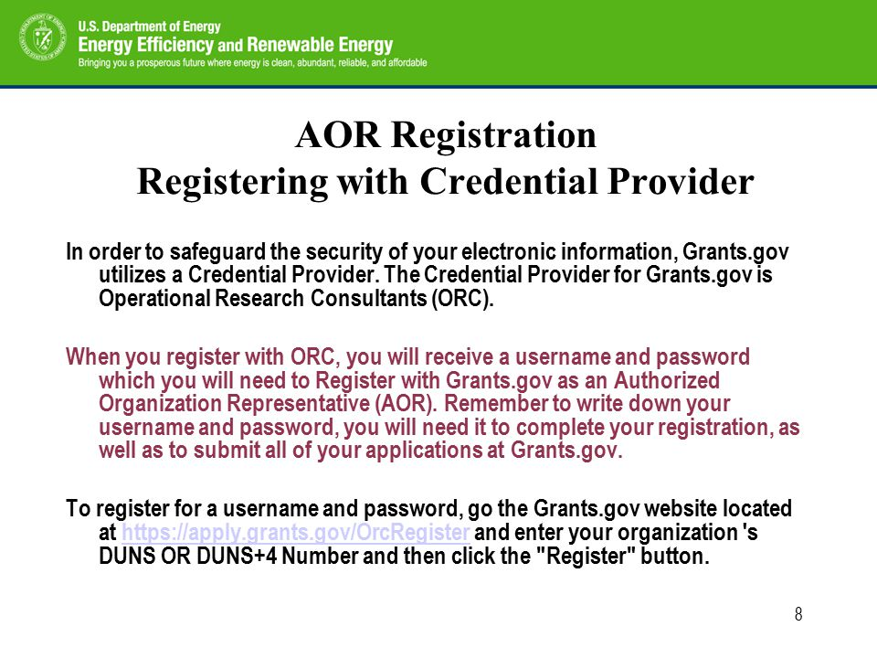 8 AOR Registration Registering with Credential Provider In order to safeguard the security of your electronic information, Grants.gov utilizes a Credential Provider.