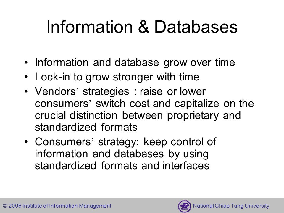 © 2006 Institute of Information Management National Chiao Tung University Information & Databases Information and database grow over time Lock-in to grow stronger with time Vendors ' strategies : raise or lower consumers ' switch cost and capitalize on the crucial distinction between proprietary and standardized formats Consumers ' strategy: keep control of information and databases by using standardized formats and interfaces