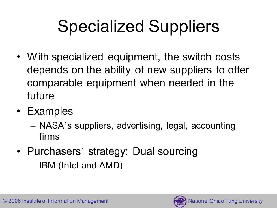 © 2006 Institute of Information Management National Chiao Tung University Specialized Suppliers With specialized equipment, the switch costs depends on the ability of new suppliers to offer comparable equipment when needed in the future Examples –NASA ' s suppliers, advertising, legal, accounting firms Purchasers ' strategy: Dual sourcing –IBM (Intel and AMD)