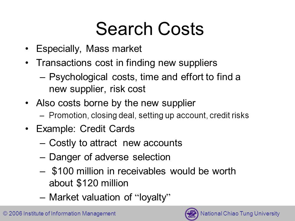 © 2006 Institute of Information Management National Chiao Tung University Search Costs Especially, Mass market Transactions cost in finding new suppliers –Psychological costs, time and effort to find a new supplier, risk cost Also costs borne by the new supplier –Promotion, closing deal, setting up account, credit risks Example: Credit Cards –Costly to attract new accounts –Danger of adverse selection – $100 million in receivables would be worth about $120 million –Market valuation of loyalty