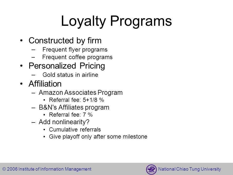 © 2006 Institute of Information Management National Chiao Tung University Loyalty Programs Constructed by firm – Frequent flyer programs – Frequent co