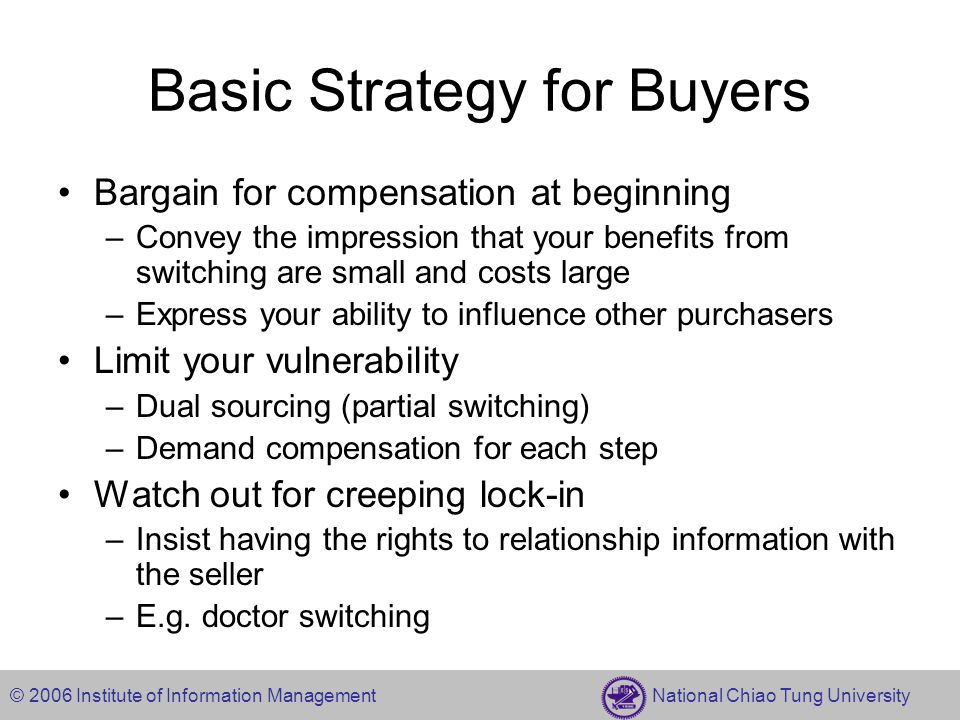 © 2006 Institute of Information Management National Chiao Tung University Basic Strategy for Buyers Bargain for compensation at beginning –Convey the impression that your benefits from switching are small and costs large –Express your ability to influence other purchasers Limit your vulnerability –Dual sourcing (partial switching) –Demand compensation for each step Watch out for creeping lock-in –Insist having the rights to relationship information with the seller –E.g.