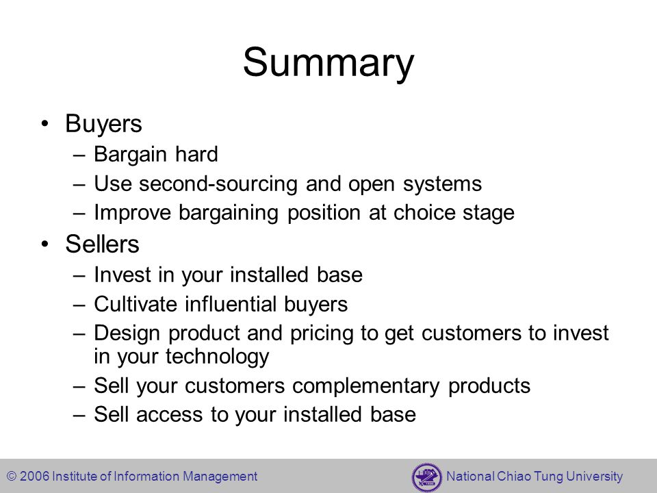 © 2006 Institute of Information Management National Chiao Tung University Summary Buyers –Bargain hard –Use second-sourcing and open systems –Improve