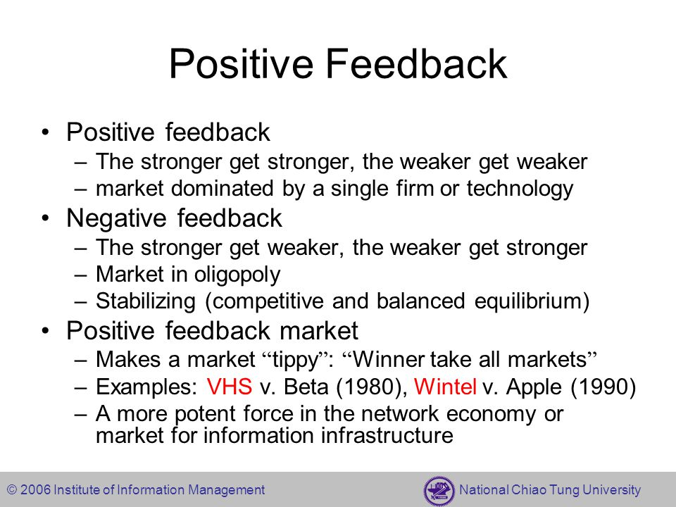 © 2006 Institute of Information Management National Chiao Tung University Positive Feedback Positive feedback –The stronger get stronger, the weaker g