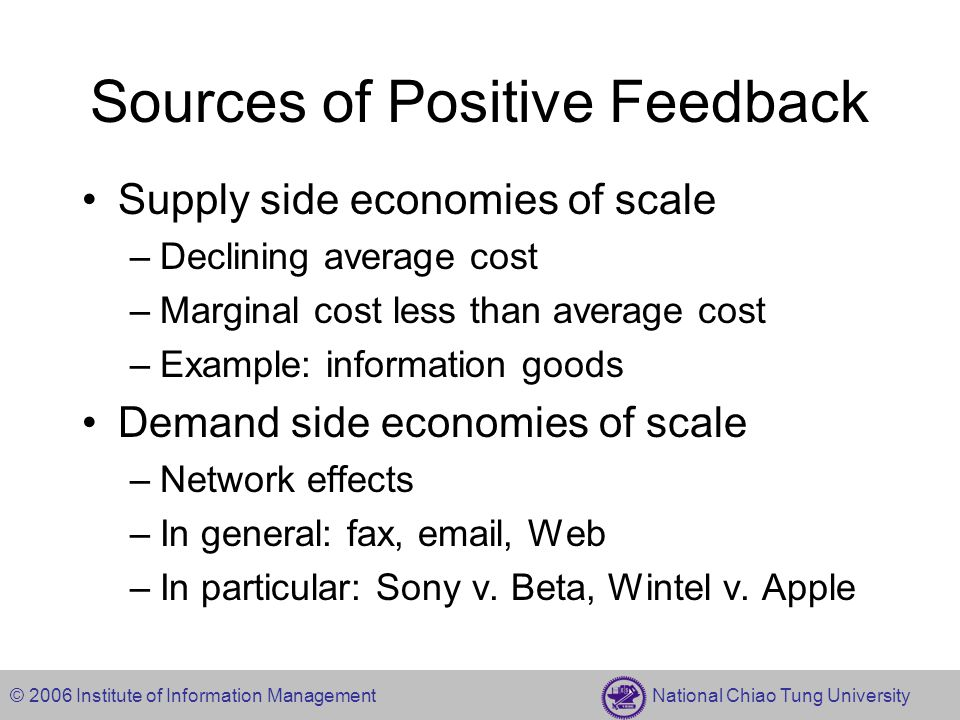 © 2006 Institute of Information Management National Chiao Tung University Sources of Positive Feedback Supply side economies of scale –Declining average cost –Marginal cost less than average cost –Example: information goods Demand side economies of scale –Network effects –In general: fax, email, Web –In particular: Sony v.
