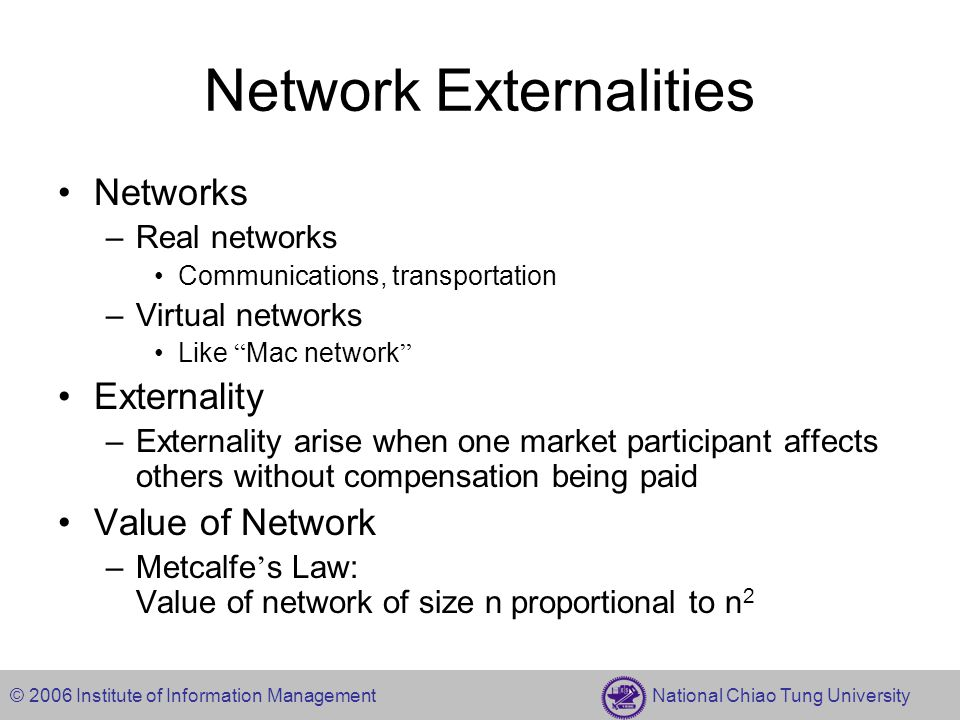 © 2006 Institute of Information Management National Chiao Tung University Network Externalities Networks –Real networks Communications, transportation –Virtual networks Like Mac network Externality –Externality arise when one market participant affects others without compensation being paid Value of Network –Metcalfe ' s Law: Value of network of size n proportional to n 2