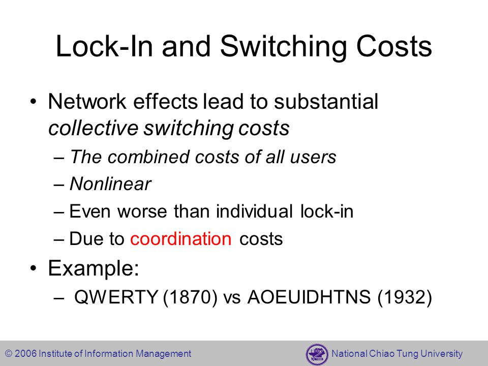 © 2006 Institute of Information Management National Chiao Tung University Lock-In and Switching Costs Network effects lead to substantial collective switching costs –The combined costs of all users –Nonlinear –Even worse than individual lock-in –Due to coordination costs Example: – QWERTY (1870) vs AOEUIDHTNS (1932)