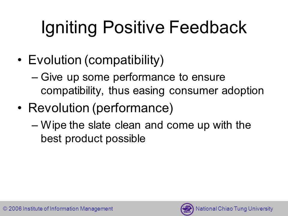 © 2006 Institute of Information Management National Chiao Tung University Igniting Positive Feedback Evolution (compatibility) –Give up some performan