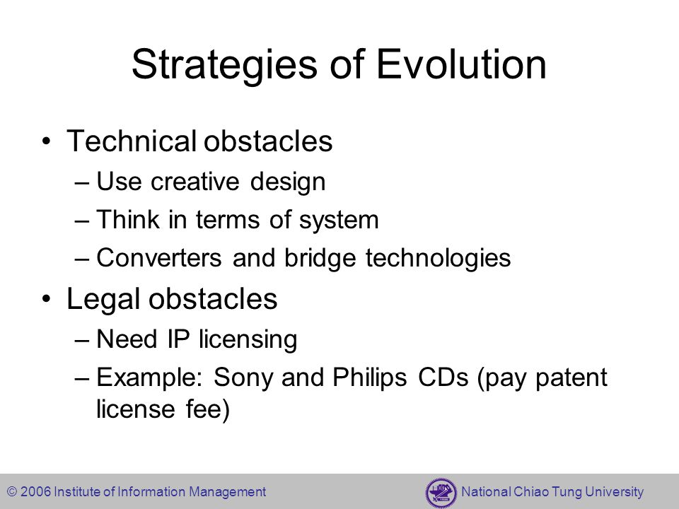 © 2006 Institute of Information Management National Chiao Tung University Strategies of Evolution Technical obstacles –Use creative design –Think in terms of system –Converters and bridge technologies Legal obstacles –Need IP licensing –Example: Sony and Philips CDs (pay patent license fee)