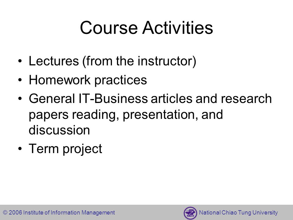 © 2006 Institute of Information Management National Chiao Tung University Course Activities Lectures (from the instructor) Homework practices General