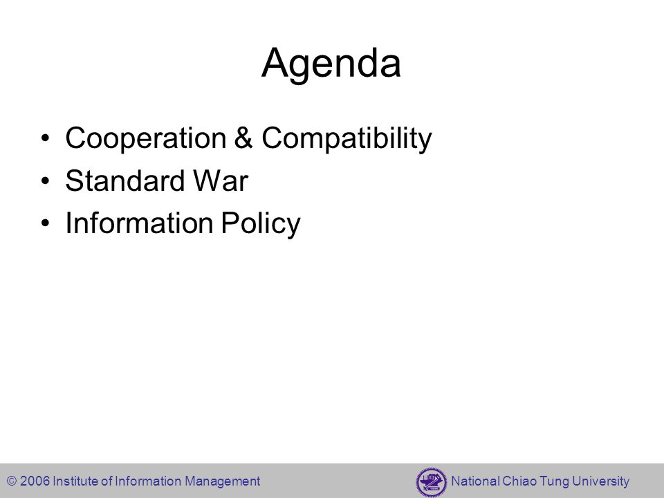 © 2006 Institute of Information Management National Chiao Tung University Agenda Cooperation & Compatibility Standard War Information Policy