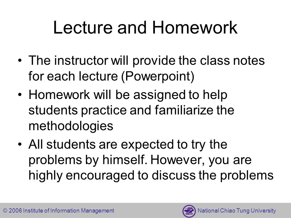 © 2006 Institute of Information Management National Chiao Tung University Lecture and Homework The instructor will provide the class notes for each le