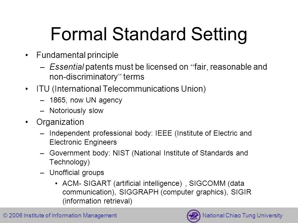 © 2006 Institute of Information Management National Chiao Tung University Formal Standard Setting Fundamental principle –Essential patents must be licensed on fair, reasonable and non-discriminatory terms ITU (International Telecommunications Union) –1865, now UN agency –Notoriously slow Organization –Independent professional body: IEEE (Institute of Electric and Electronic Engineers –Government body: NIST (National Institute of Standards and Technology) –Unofficial groups ACM- SIGART (artificial intelligence), SIGCOMM (data communication), SIGGRAPH (computer graphics), SIGIR (information retrieval)