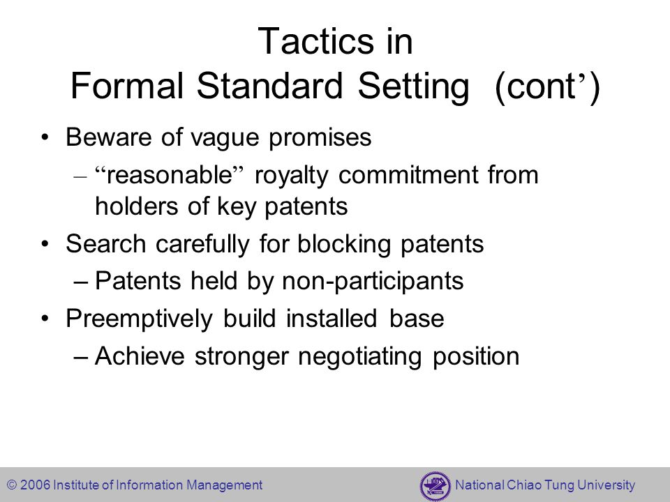 © 2006 Institute of Information Management National Chiao Tung University Tactics in Formal Standard Setting (cont ' ) Beware of vague promises – reasonable royalty commitment from holders of key patents Search carefully for blocking patents –Patents held by non-participants Preemptively build installed base –Achieve stronger negotiating position