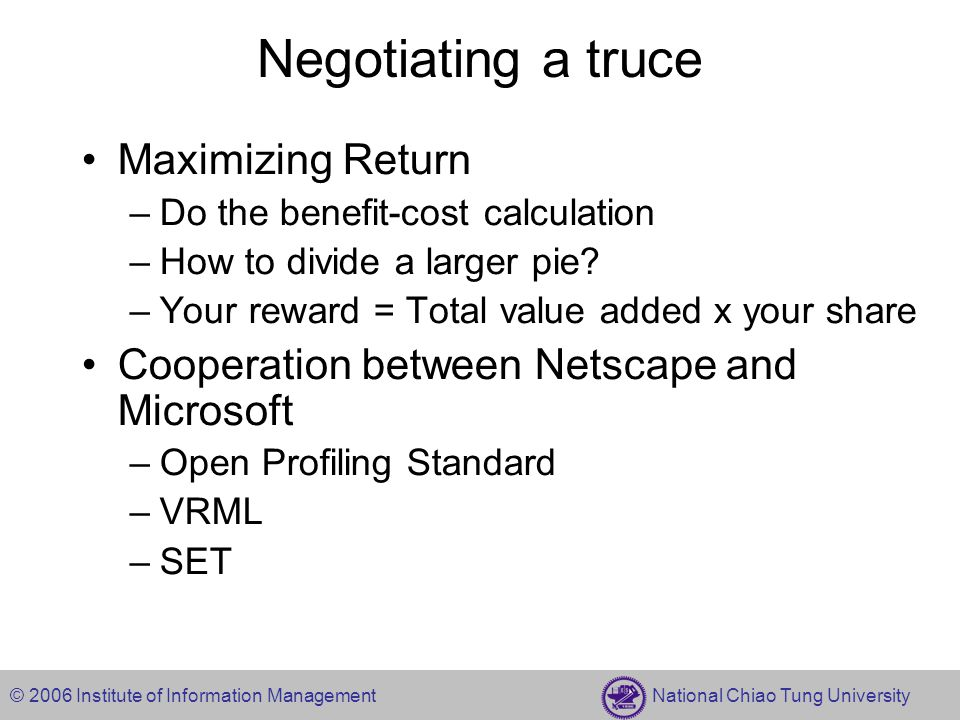 © 2006 Institute of Information Management National Chiao Tung University Negotiating a truce Maximizing Return –Do the benefit-cost calculation –How to divide a larger pie.