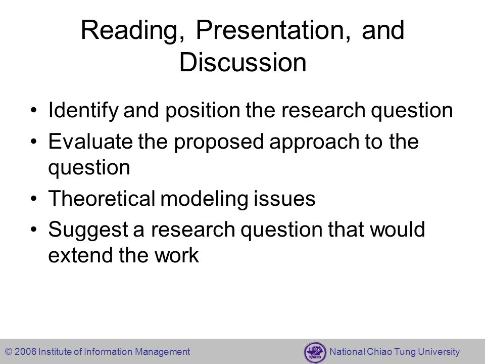 © 2006 Institute of Information Management National Chiao Tung University Reading, Presentation, and Discussion Identify and position the research question Evaluate the proposed approach to the question Theoretical modeling issues Suggest a research question that would extend the work