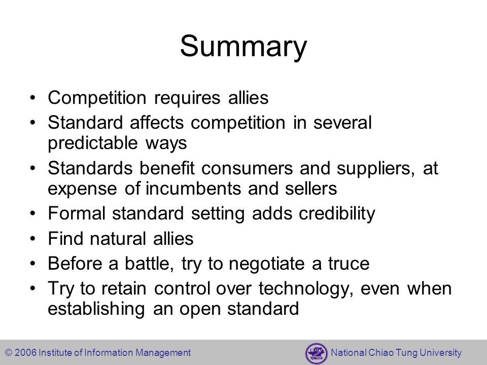 © 2006 Institute of Information Management National Chiao Tung University Summary Competition requires allies Standard affects competition in several predictable ways Standards benefit consumers and suppliers, at expense of incumbents and sellers Formal standard setting adds credibility Find natural allies Before a battle, try to negotiate a truce Try to retain control over technology, even when establishing an open standard