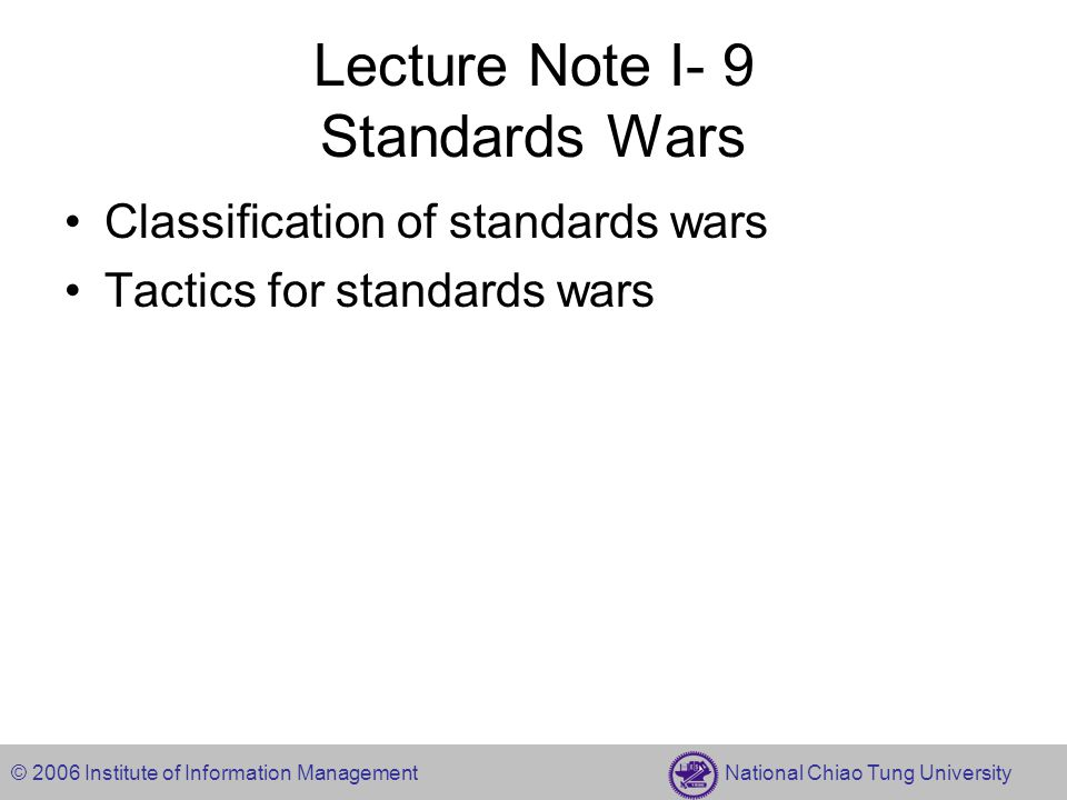 © 2006 Institute of Information Management National Chiao Tung University Lecture Note I- 9 Standards Wars Classification of standards wars Tactics for standards wars