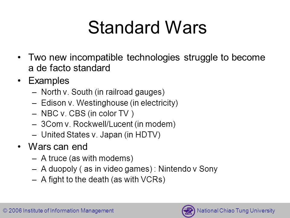 © 2006 Institute of Information Management National Chiao Tung University Standard Wars Two new incompatible technologies struggle to become a de facto standard Examples –North v.