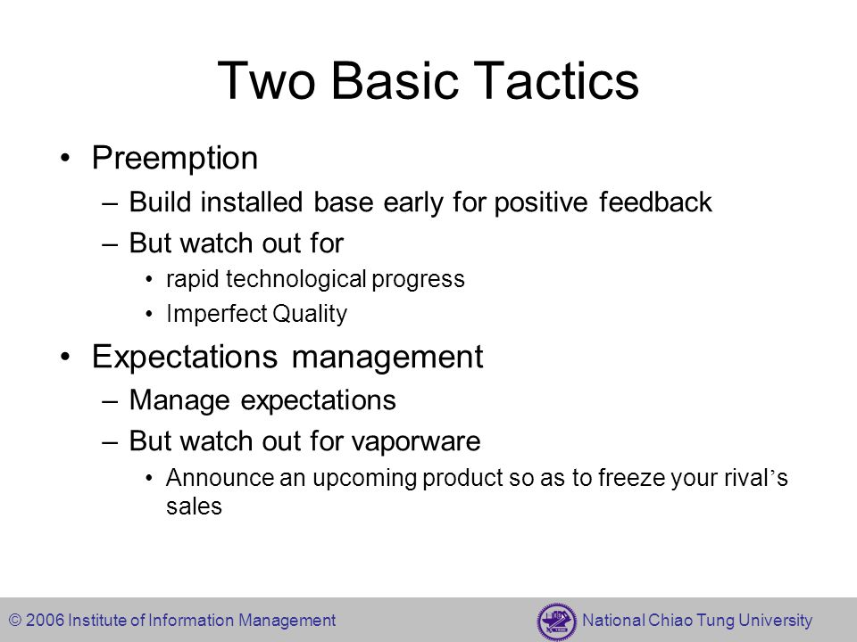 © 2006 Institute of Information Management National Chiao Tung University Two Basic Tactics Preemption –Build installed base early for positive feedba