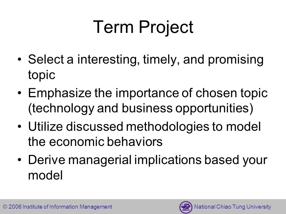 © 2006 Institute of Information Management National Chiao Tung University Term Project Select a interesting, timely, and promising topic Emphasize the importance of chosen topic (technology and business opportunities) Utilize discussed methodologies to model the economic behaviors Derive managerial implications based your model