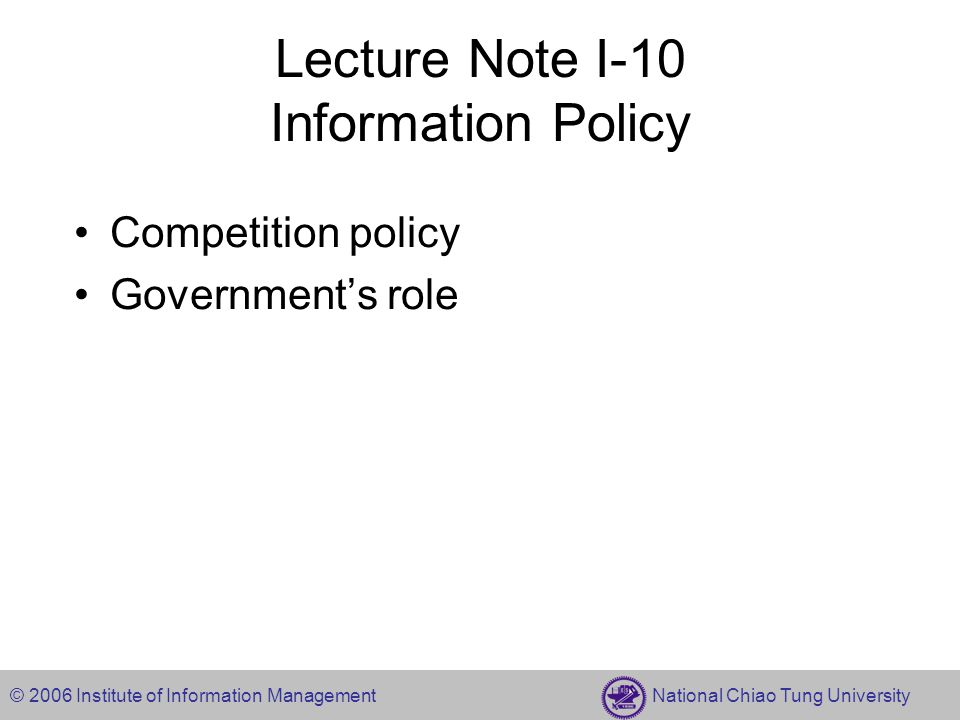 © 2006 Institute of Information Management National Chiao Tung University Lecture Note I-10 Information Policy Competition policy Government's role