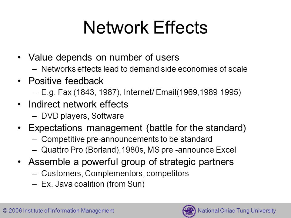 © 2006 Institute of Information Management National Chiao Tung University Network Effects Value depends on number of users –Networks effects lead to demand side economies of scale Positive feedback –E.g.