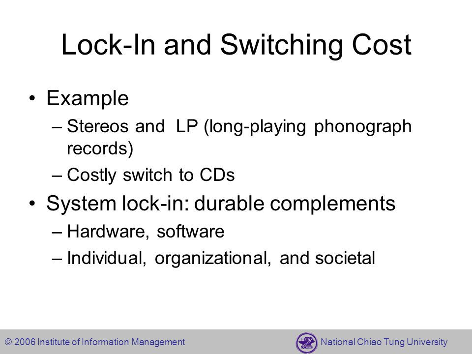 © 2006 Institute of Information Management National Chiao Tung University Lock-In and Switching Cost Example –Stereos and LP (long-playing phonograph records) –Costly switch to CDs System lock-in: durable complements –Hardware, software –Individual, organizational, and societal
