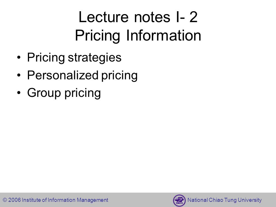 © 2006 Institute of Information Management National Chiao Tung University Lecture notes I- 2 Pricing Information Pricing strategies Personalized pricing Group pricing