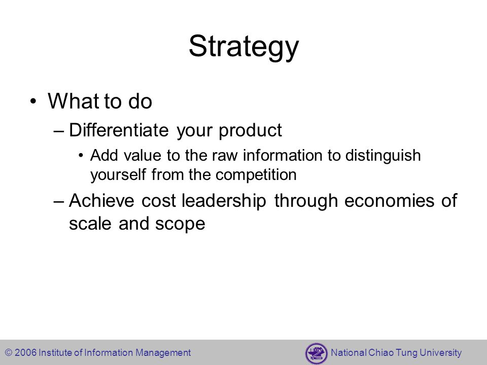 © 2006 Institute of Information Management National Chiao Tung University Strategy What to do –Differentiate your product Add value to the raw information to distinguish yourself from the competition –Achieve cost leadership through economies of scale and scope