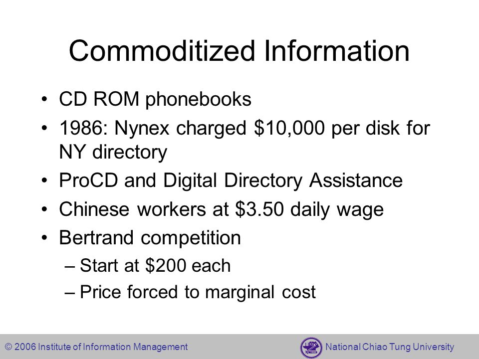 © 2006 Institute of Information Management National Chiao Tung University Commoditized Information CD ROM phonebooks 1986: Nynex charged $10,000 per disk for NY directory ProCD and Digital Directory Assistance Chinese workers at $3.50 daily wage Bertrand competition –Start at $200 each –Price forced to marginal cost