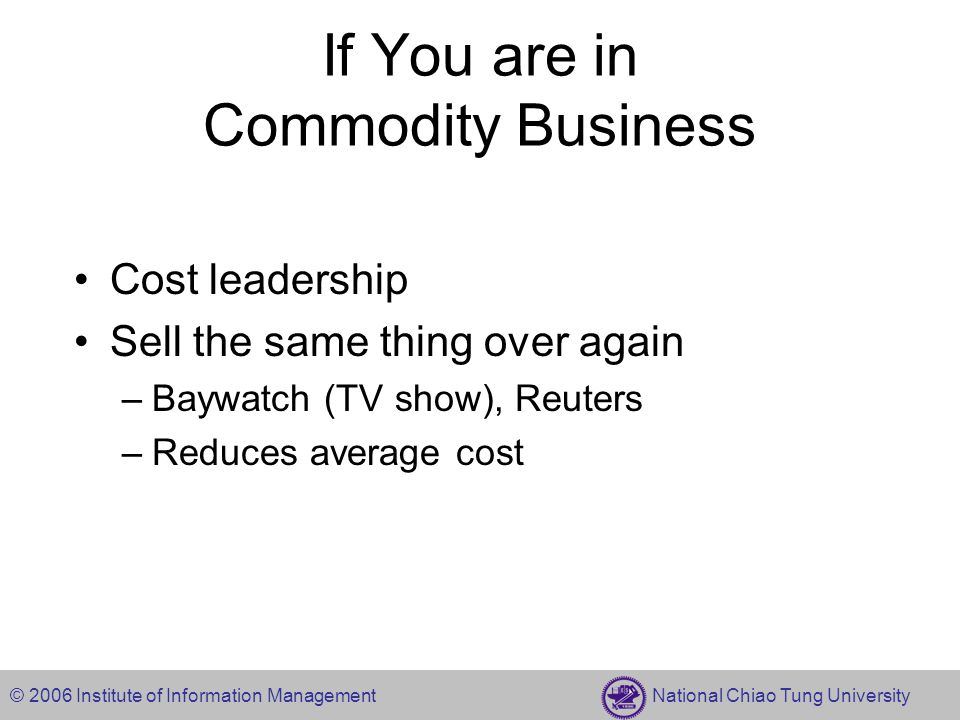 © 2006 Institute of Information Management National Chiao Tung University If You are in Commodity Business Cost leadership Sell the same thing over again –Baywatch (TV show), Reuters –Reduces average cost
