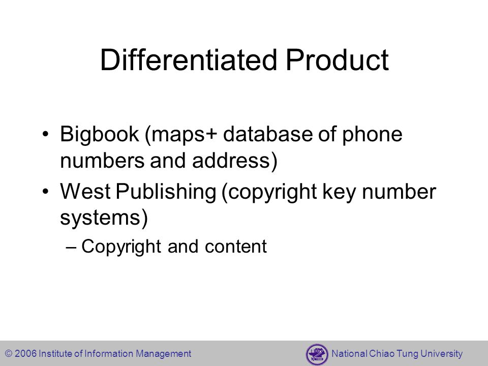 © 2006 Institute of Information Management National Chiao Tung University Differentiated Product Bigbook (maps+ database of phone numbers and address) West Publishing (copyright key number systems) –Copyright and content