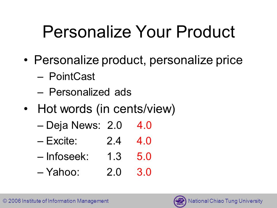 © 2006 Institute of Information Management National Chiao Tung University Personalize Your Product Personalize product, personalize price – PointCast – Personalized ads Hot words (in cents/view) –Deja News: 2.0 4.0 –Excite: 2.4 4.0 –Infoseek: 1.3 5.0 –Yahoo: 2.0 3.0