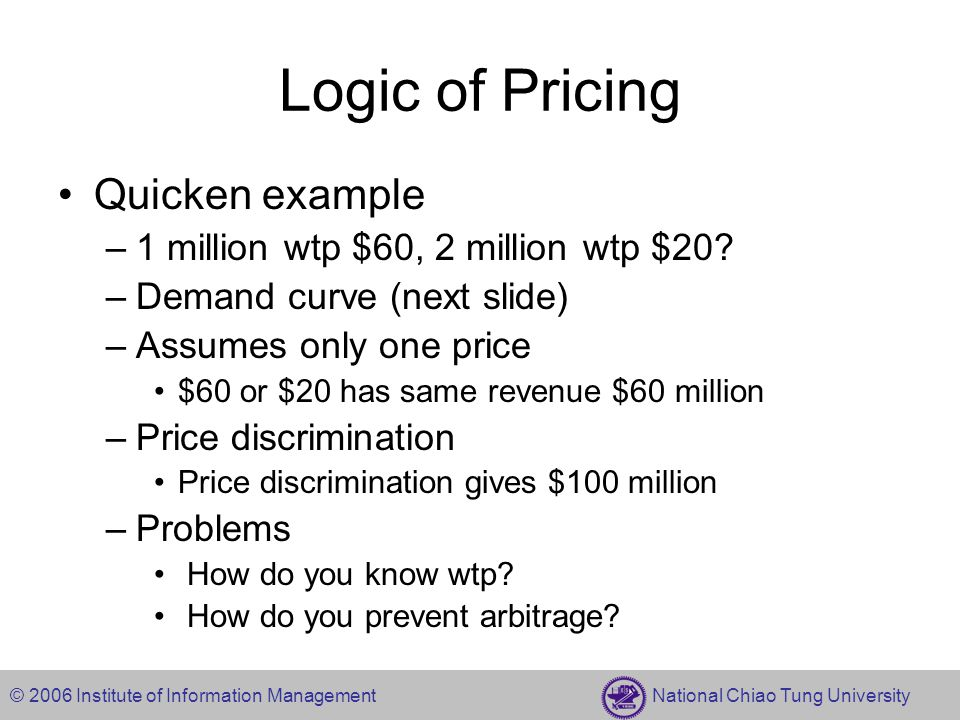 © 2006 Institute of Information Management National Chiao Tung University Logic of Pricing Quicken example –1 million wtp $60, 2 million wtp $20.