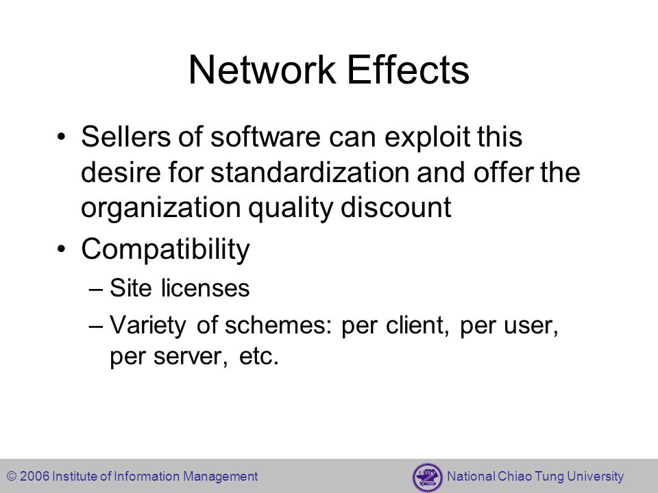 © 2006 Institute of Information Management National Chiao Tung University Network Effects Sellers of software can exploit this desire for standardization and offer the organization quality discount Compatibility –Site licenses –Variety of schemes: per client, per user, per server, etc.