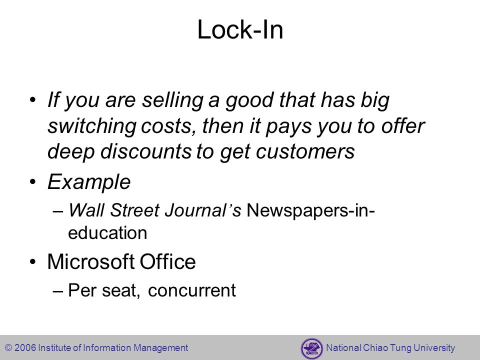 © 2006 Institute of Information Management National Chiao Tung University Lock-In If you are selling a good that has big switching costs, then it pays you to offer deep discounts to get customers Example –Wall Street Journal ' s Newspapers-in- education Microsoft Office –Per seat, concurrent